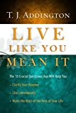 Live Like You Mean It: The 10 Crucial Questions That Will Help You Clarify Your Purpose / Live Intentionally / Make the Most of the Rest of Your Life [Hardcover] [2010] T.J. Addington