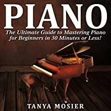 Piano: The Ultimate Guide to Mastering Piano for Beginners in 30 Minutes or Less! Audiobook by Tanya Mosier Narrated by Charles Orlik