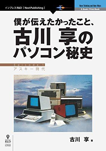 僕が伝えたかったこと、古川享のパソコン秘史 (NextPublishing)