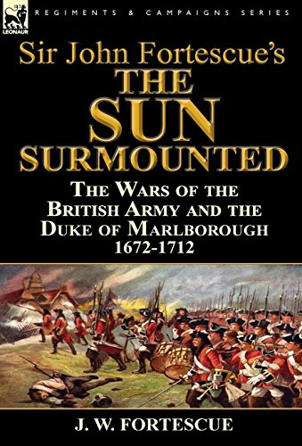 Sir John Fortescue's 'The Sun Surmounted': The Wars of the British Army and the Duke of Marlborough 1672-1712