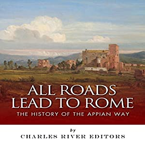 All Roads Lead to Rome: The History of the Appian Way Hörbuch von  Charles River Editors Gesprochen von: Kenneth Ray