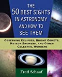 Search : The 50 Best Sights in Astronomy and How to See Them: Observing Eclipses, Bright Comets, Meteor Showers, and Other Celestial Wonders
