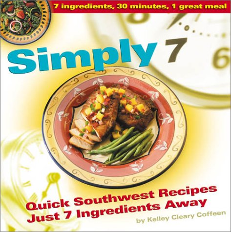 Simply 7: Quick Southwest Recipes Just 7 Ingredients Away by Kelley Cleary Coffeen