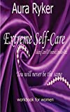 Extreme Self-Care,Taking Care of Yourself Inside-Out ,Work Book for Women: You will never be the Same, Self-Help and Self-Esteem for Women,