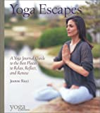 Yoga Escapes: A Yoga Journal Guide to the Best Places to Relax, Reflect, and Renew