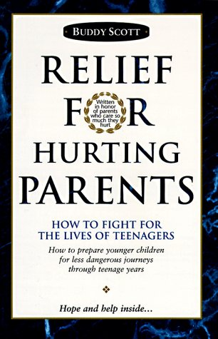 Relief For Hurting Parents : How To Fight For The Lives Of Teenagers: How To Prepare Younger Children For Less Dangerous Journeys Through Teenage Years, BUDDY SCOTT