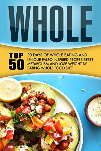 Whole: 30 Days Of Whole Eating And Top 50 Unique Paleo Inspired Recipes-Reset Metabolism And Lose Weight By Eating Whole Food Diet by Yoshiro Amaya