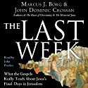 The Last Week: What the Gospels Really Teach About Jesus's Final Days in Jerusalem (       UNABRIDGED) by Marcus J. Borg, John Dominic Crossan Narrated by John Pruden