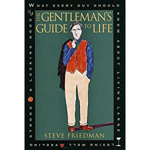 The Gentleman's Guide to Life: What Every Guy Should Know About Living Large, Loving Well, Feeling Strong and L ooking Good