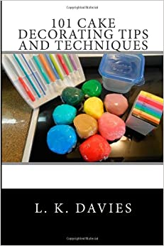 Cake Decorating Tips Book : 101 Cake Decorating Tips And Techniques: L. K. Davies ...