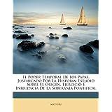 El Poder Temporal de Los Papas, Justificado Por La Historia: Estudio Sobre El Origen, Ejercicio E Influencia de...