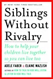 Siblings Without Rivalry - How to Help Your Children Live Together So You Can Live Too