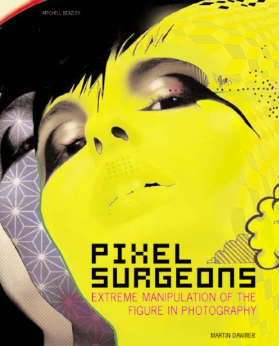 Pixel Surgeons: Extreme Manipulation of the Figure in Photography (Mitchell Beazley Art & Design S.)