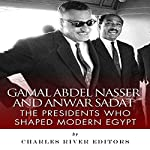 Gamal Abdel Nasser and Anwar Sadat: The Presidents Who Shaped Modern Egypt |  Charles River Editors