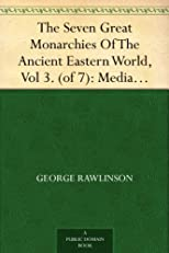 The Seven Great Monarchies Of The Ancient Eastern World, Vol 3. (of 7): MediaThe History, Geography, And Antiquities Of Chaldaea,Assyria, Babylon, Media, ... Persian Empire; With Maps and Illustration