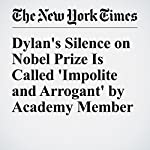 Dylan's Silence on Nobel Prize Is Called 'Impolite and Arrogant' by Academy Member | Liam Stack