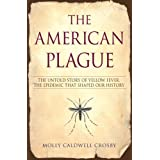 The American Plague: The Untold Story of Yellow Fever, the Epidemic that Shaped Our History ~ Molly Caldwell Crosby