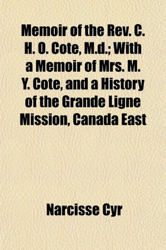 Memoir of the Rev. C. H. O. Cote, M.d.; With a Memoir of Mrs. M. Y. Cote, and a History of the Grande Ligne Mission, Canada East