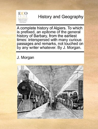 A complete history of Algiers. To which is prefixed, an epitome of the general history of Barbary, from the earliest times: interspersed with many ... on by any writer whatever. By J. Morgan.