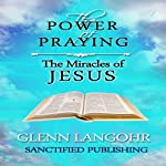 The Power of Praying the Miracles of Jesus: A 40 Day Prayer Guide and Devotional (The Power of Prayer) | Glenn T. Langohr