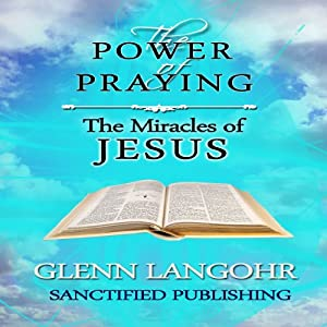 The Power of Praying the Miracles of Jesus: A 40 Day Prayer Guide and Devotional (The Power of Prayer) | [Glenn T. Langohr]
