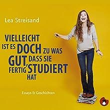 Vielleicht ist es doch zu was gut, dass sie fertig studiert hat Hörbuch von Lea Streisand Gesprochen von: Lea Streisand