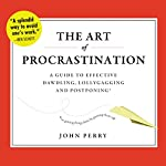 The Art of Procrastination: A Guide to Effective Dawdling, Lollygagging, and Postponing, or, Getting Things Done by Putting Them Off | John Perry