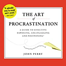 The Art of Procrastination: A Guide to Effective Dawdling, Lollygagging, and Postponing, or, Getting Things Done by Putting Them Off Audiobook by John Perry Narrated by Brian Holsopple