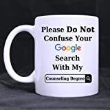 Funny Please Do Not Confuse Your Google Search With My COUNSELING DEGREE Ceramic Coffee White Mug (11 Ounce) Tea Cup - Personalized Gift For Birthday,Christmas And New Year