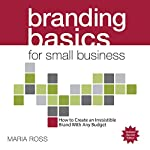 Branding Basics for Small Business, 2nd Edition: How to Create an Irresistible Brand on Any Budget | Maria Ross