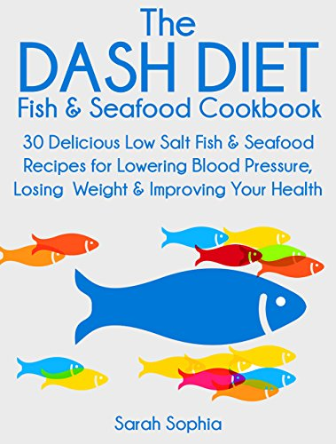 The DASH Diet Fish and Seafood Cookbook: 30 Delicious Low Salt Fish and Seafood Recipes for Lowering Blood Pressure, Losing Weight and Improving Your Health by Sarah Sophia