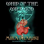 Whip of the Wild God: A Novel of Tantra in Ancient India: The Moksha Trilogy, Book 1 | Mira Prabhu