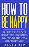 How To Be Happy: 12 Powerful Steps to Boost Your Confidence, Win Friends, and Live a Happier Life Now (English Edition)