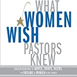 What Women Wish Pastors Knew: Understanding the Hopes, Hurts, Needs, and Dreams of Women in the Church | Denise George