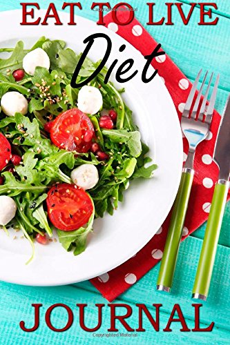 Eat To Live Diet Journal: A Must For Anyone On The Eat To Live Diet