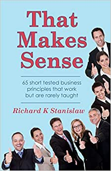 That Makes Sense: 65 Short Tested Business Principles That Work But Are Rarely Taught