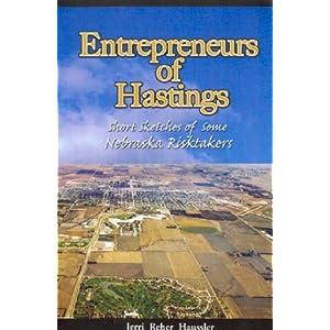 Entrepreneurs of Hastings: Short Sketches of Some Nebraska Risktakers Jerri Reher Haussler