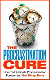The Procrastination Cure - How To Eliminate Procrastination Forever and Get Things Done (How To Overcome Procrastination, How To Cure Procrastination)