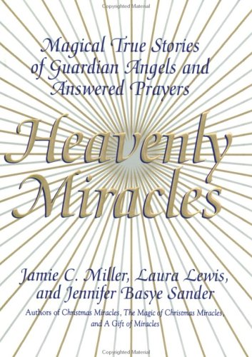 Heavenly Miracles : Magical True Stories of Guardian Angels and Answered Prayers, JAMIE C. MILLER, LAURA LEWIS, JENNIFER BASYE SANDER