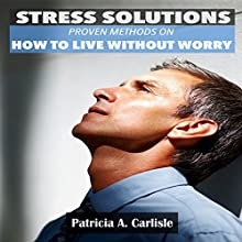 Stress Solutions: Proven Methods on How to Live Without Worry (       UNABRIDGED) by Patricia Carlisle Narrated by Josh Ray