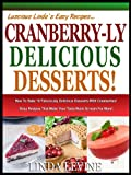 CRANBERRY-LY DELICIOUS DESSERTS!: How To Bake 10 Fabulously Delicious Desserts With Cranberries, Easy Recipes That Make Your Taste Buds Scream For More! (Lucious Lindas Recipes Series)