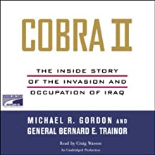 Cobra II: The Inside Story of the Invasion and Occupation of Iraq (       UNABRIDGED) by Michael R. Gordon, Bernard E. Trainor Narrated by Craig Wasson