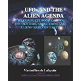 UFOs And The Alien Agenda. The Complete Book Of UFOs, Encounters, Abductions & Aliens Bases On Earth: The Whole Story Of UFOs, Aliens And Abductees ~ Maximillien De Lafayette