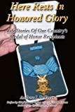 Here Rests In Honored Glory: Life Stories Of Our Countrys Medal Of Honor Recipients