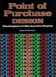 Point of Purchase Design: The Graphics of Merchandise Displays Robert B. Konikow