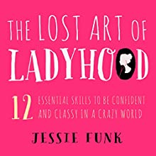 The Lost Art of Ladyhood: 12 Essential Skills to be Confident & Classy in a Crazy World (       UNABRIDGED) by Jessie Funk Narrated by Jessie Funk