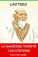 Lao Tseu  ou La Sagesse Tao�ste - 125 Citations: ( version enrichie d'une biographie de Lao Tseu )