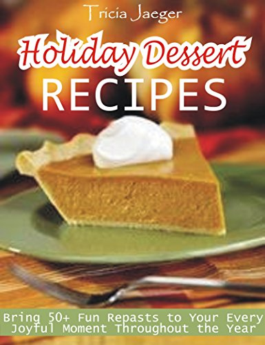 Holiday Dessert Recipes: Bring 50+ Fun Repasts to Your Every Joyful Moment Throughout the Year by Tricia Jaeger