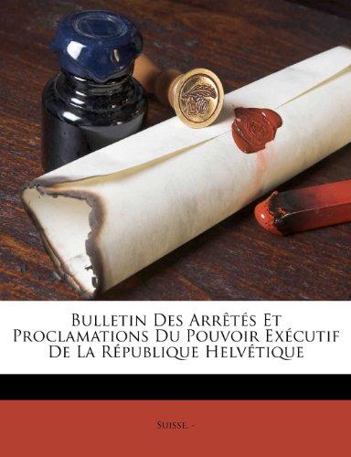 Bulletin Des Arrêtés Et Proclamations Du Pouvoir Exécutif De La République Helvétique