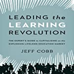 Leading the Learning Revolution: The Expert's Guide to Capitalizing on the Exploding Lifelong Education Market | Jeff Cobb